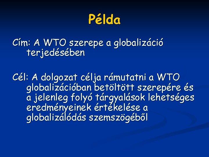 Példa Cím: A WTO szerepe a globalizáció terjedésében Cél: A dolgozat célja rámutatni a