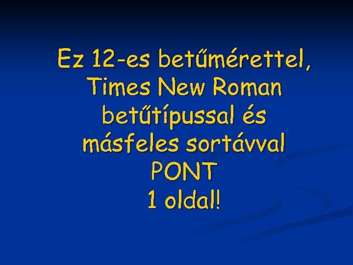 Ez 12 -es betűmérettel, Times New Roman betűtípussal és másfeles sortávval PONT 1 oldal!