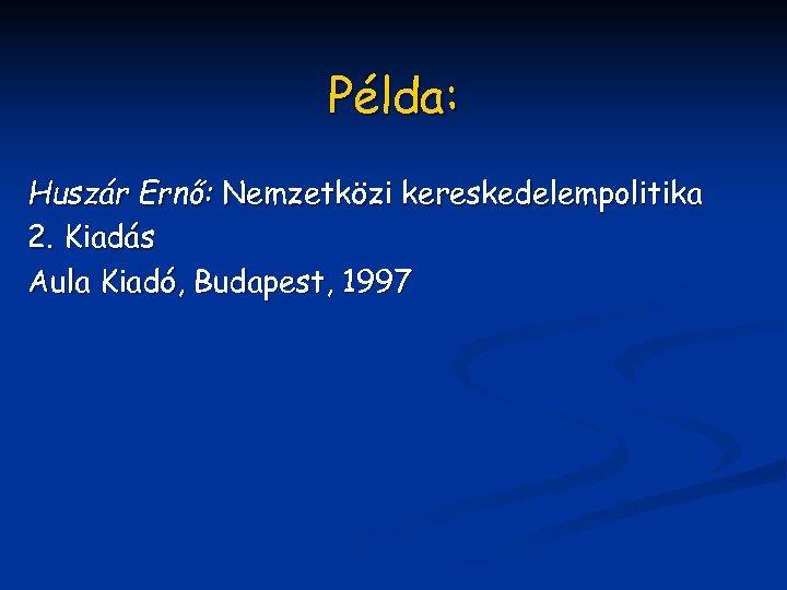 Példa: Huszár Ernő: Nemzetközi kereskedelempolitika 2. Kiadás Aula Kiadó, Budapest, 1997