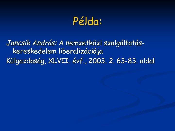 Példa: Jancsik András: A nemzetközi szolgáltatáskereskedelem liberalizációja Külgazdaság, XLVII. évf. , 2003. 2. 63