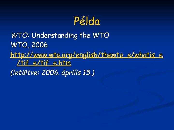 Példa WTO: Understanding the WTO, 2006 http: //www. wto. org/english/thewto_e/whatis_e /tif_e. htm (letöltve: 2006.