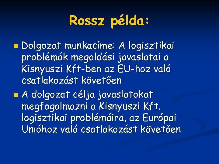 Rossz példa: Dolgozat munkacíme: A logisztikai problémák megoldási javaslatai a Kisnyuszi Kft-ben az EU-hoz