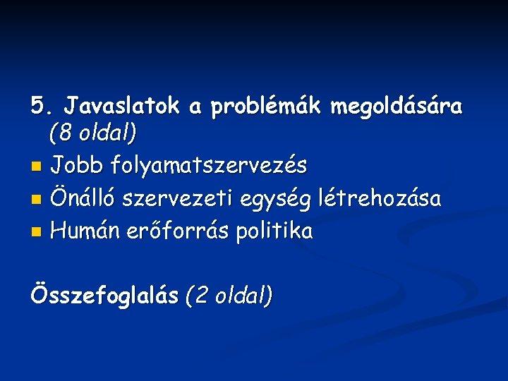 5. Javaslatok a problémák megoldására (8 oldal) n Jobb folyamatszervezés n Önálló szervezeti egység