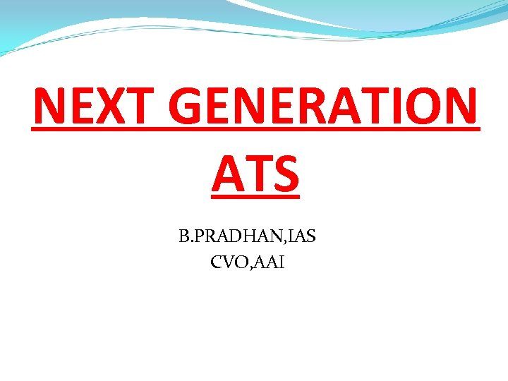 NEXT GENERATION ATS B. PRADHAN, IAS CVO, AAI