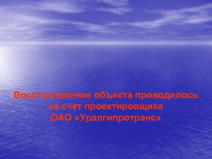 Восстановление объекта проводилось за счет проектировщика ОАО «Уралгипротранс»