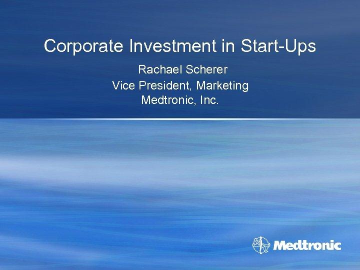 Corporate Investment in Start-Ups Rachael Scherer Vice President, Marketing Medtronic, Inc.