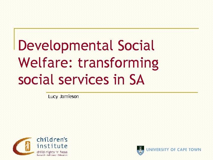 Developmental Social Welfare: transforming social services in SA Lucy Jamieson