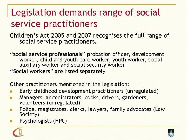Legislation demands range of social service practitioners Children's Act 2005 and 2007 recognises the