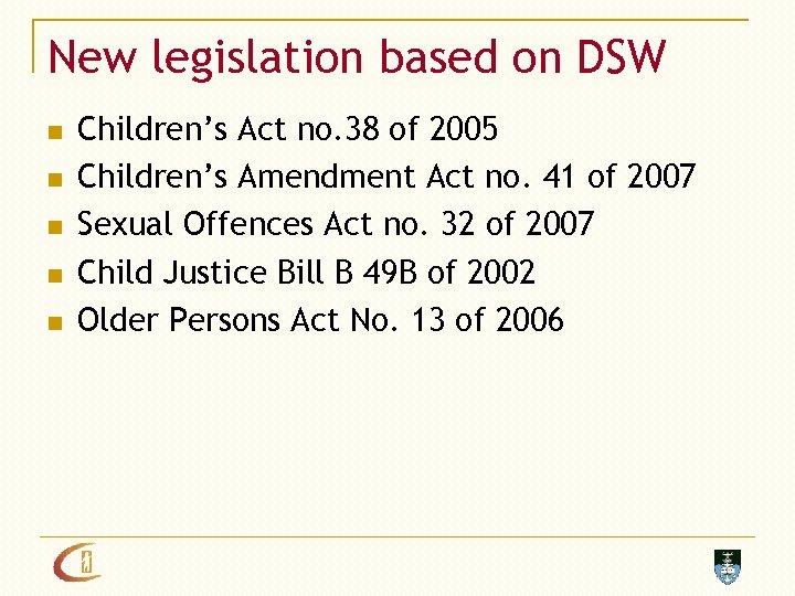 New legislation based on DSW n n n Children's Act no. 38 of 2005