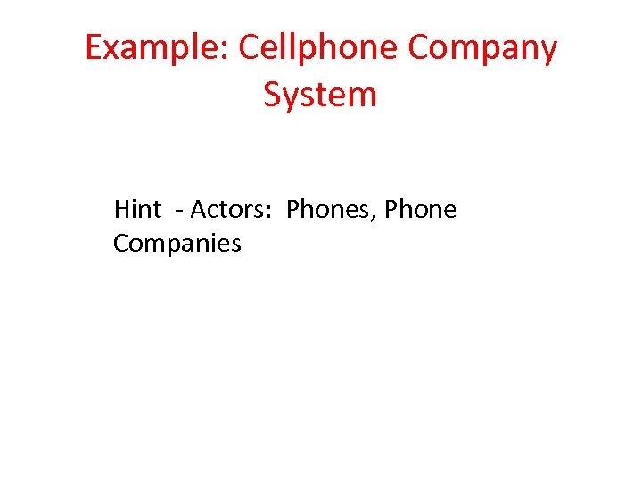 Example: Cellphone Company System Hint - Actors: Phones, Phone Companies