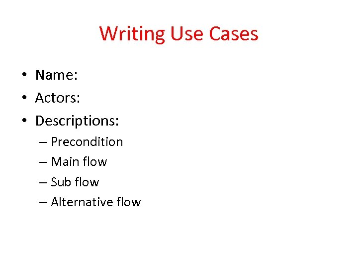 Writing Use Cases • Name: • Actors: • Descriptions: – Precondition – Main flow