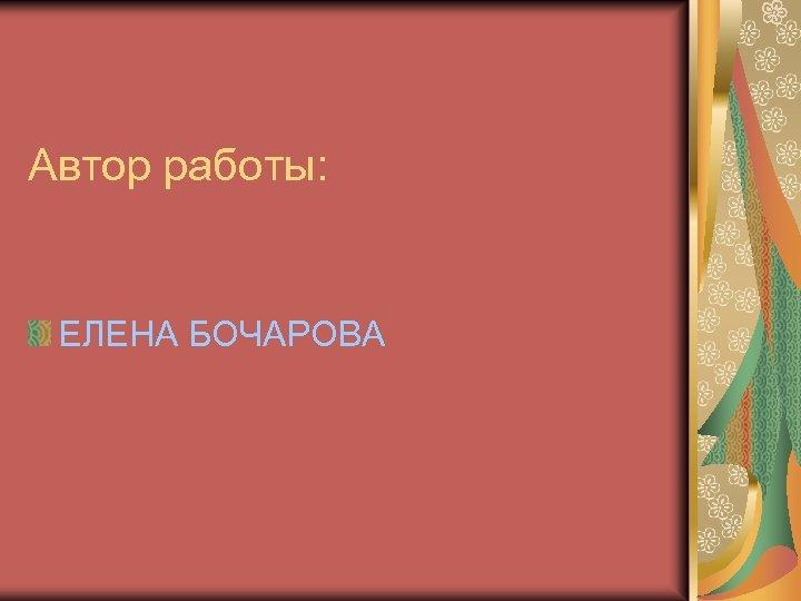 Автор работы: ЕЛЕНА БОЧАРОВА