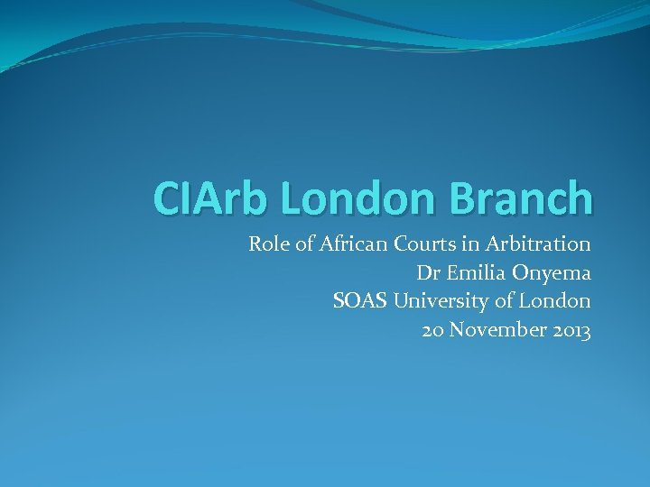 CIArb London Branch Role of African Courts in Arbitration Dr Emilia Onyema SOAS University
