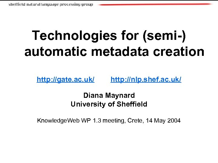 Technologies for (semi-) automatic metadata creation http: //gate. ac. uk/ http: //nlp. shef. ac.