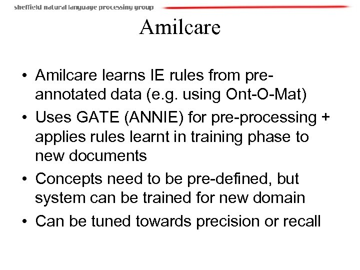 Amilcare • Amilcare learns IE rules from preannotated data (e. g. using Ont-O-Mat) •