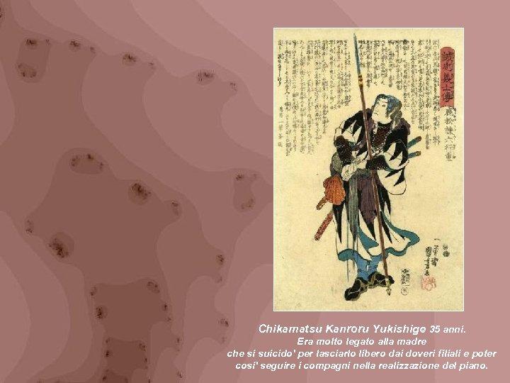 Chikamatsu Kanroru Yukishige 35 anni. Era molto legato alla madre che si suicido' per
