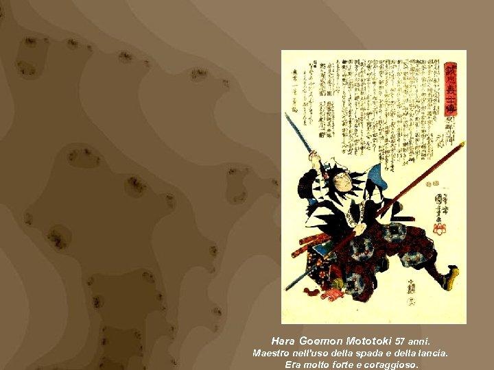 Hara Goemon Mototoki 57 anni. Maestro nell'uso della spada e della lancia. Era molto
