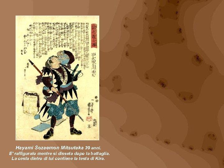 Hayami Sozaemon Mitsutaka 39 anni. E' raffigurato mentre si disseta dopo la battaglia. La