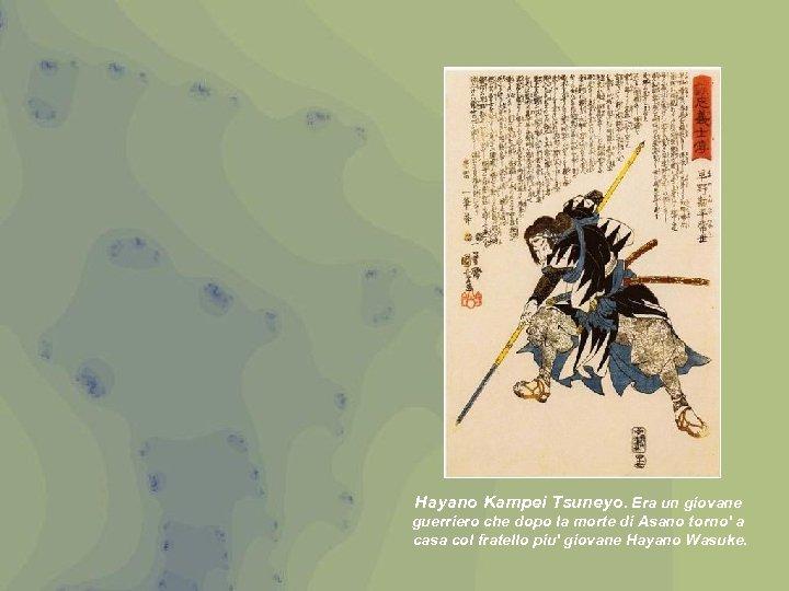 Hayano Kampei Tsuneyo. Era un giovane guerriero che dopo la morte di Asano torno'