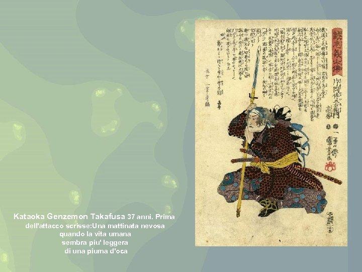Kataoka Genzemon Takafusa 37 anni. Prima dell'attacco scrisse: Una mattinata nevosa quando la vita