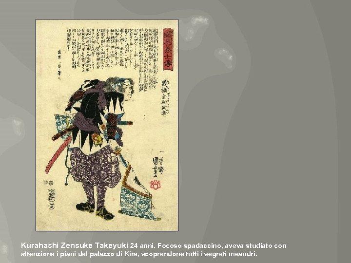 Kurahashi Zensuke Takeyuki 24 anni. Focoso spadaccino, aveva studiato con attenzione i piani del