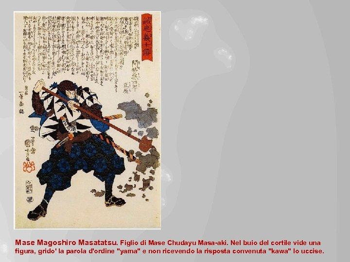 Mase Magoshiro Masatatsu. Figlio di Mase Chudayu Masa-aki. Nel buio del cortile vide una