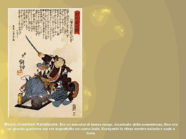 Miura Jiroemon Kanetsune. Era un samurai di basso rango, incaricato della sussistenza. Non era