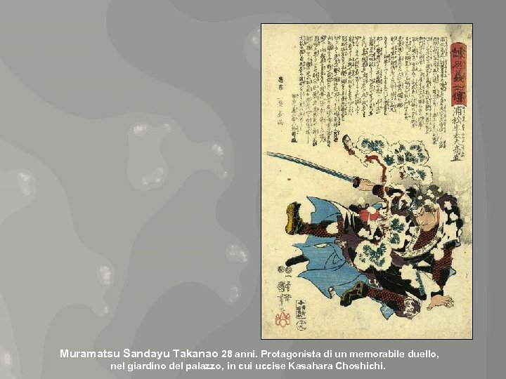 Muramatsu Sandayu Takanao 28 anni. Protagonista di un memorabile duello, nel giardino del palazzo,