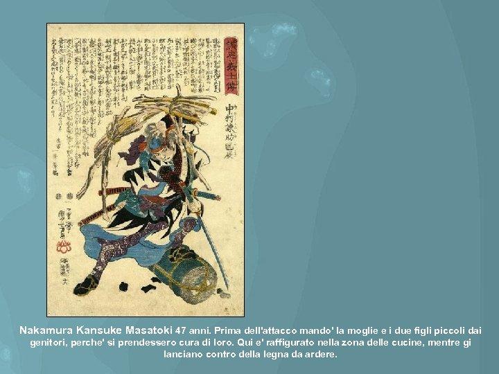 Nakamura Kansuke Masatoki 47 anni. Prima dell'attacco mando' la moglie e i due figli