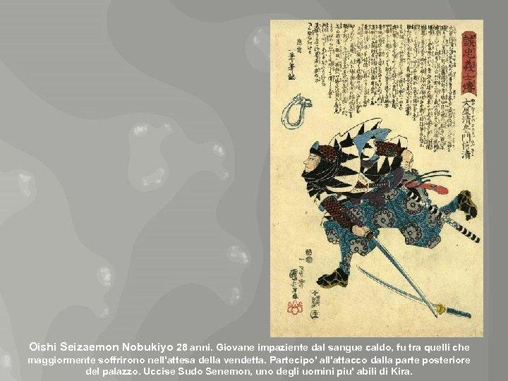 Oishi Seizaemon Nobukiyo 28 anni. Giovane impaziente dal sangue caldo, fu tra quelli che