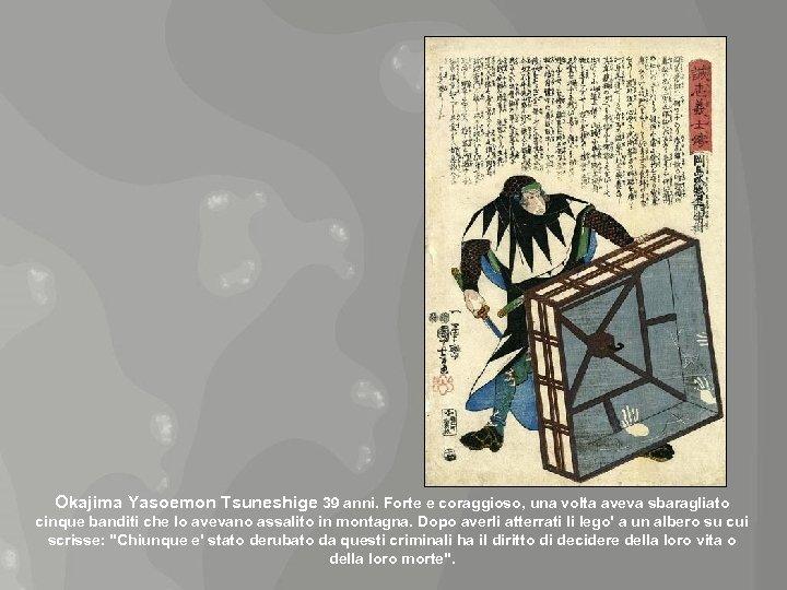 Okajima Yasoemon Tsuneshige 39 anni. Forte e coraggioso, una volta aveva sbaragliato cinque banditi