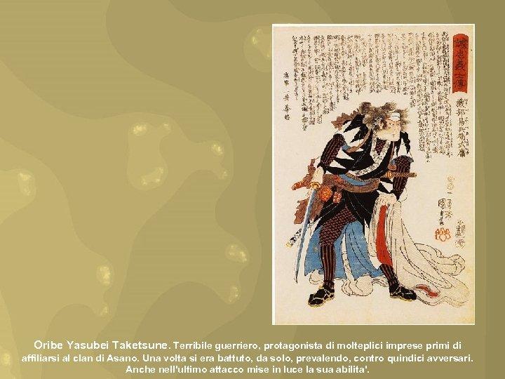 Oribe Yasubei Taketsune. Terribile guerriero, protagonista di molteplici imprese primi di affiliarsi al clan