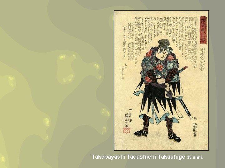 Takebayashi Tadashichi Takashige 33 anni.