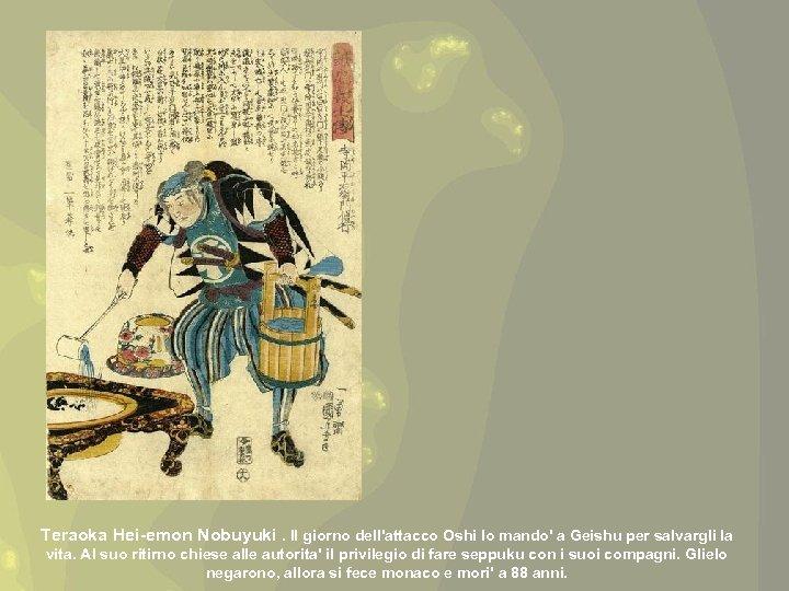 Teraoka Hei-emon Nobuyuki. Il giorno dell'attacco Oshi lo mando' a Geishu per salvargli la