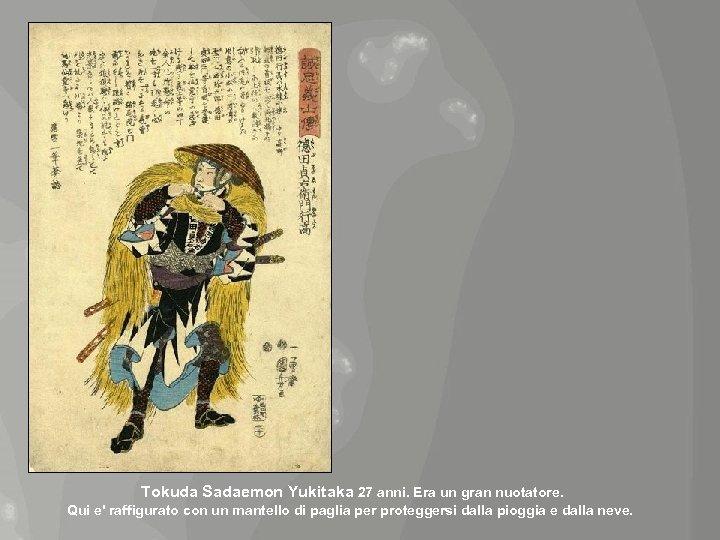 Tokuda Sadaemon Yukitaka 27 anni. Era un gran nuotatore. Qui e' raffigurato con un