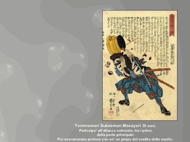 Tominomori Sukeemon Masayori 35 anni. Partecipo' all'attacco entrando, tra i primi, dalla porta principale.