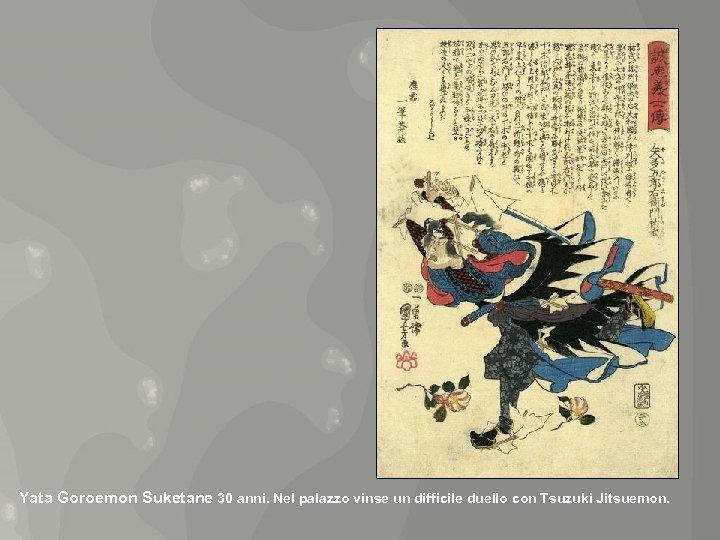 Yata Goroemon Suketane 30 anni. Nel palazzo vinse un difficile duello con Tsuzuki Jitsuemon.