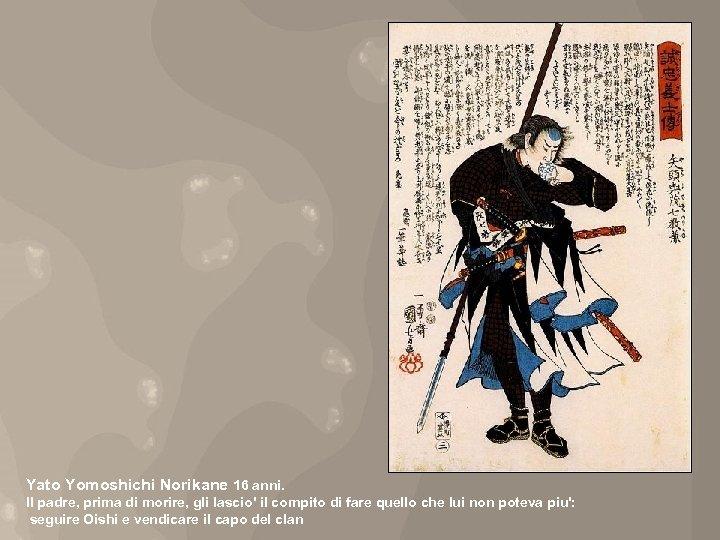 Yato Yomoshichi Norikane 16 anni. Il padre, prima di morire, gli lascio' il compito