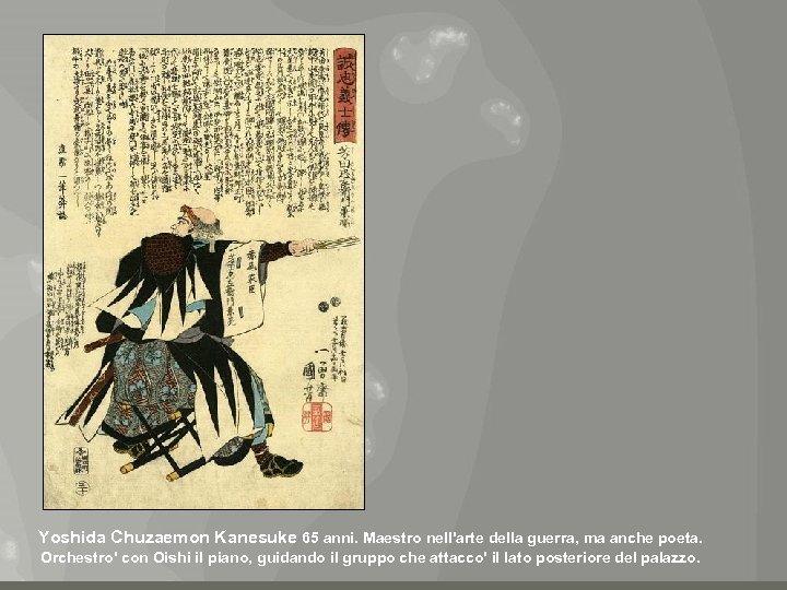 Yoshida Chuzaemon Kanesuke 65 anni. Maestro nell'arte della guerra, ma anche poeta. Orchestro' con