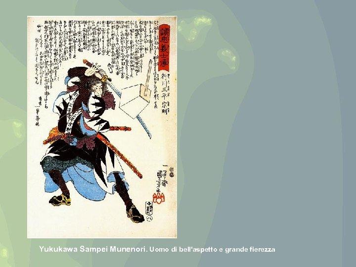 Yukukawa Sampei Munenori. Uomo di bell'aspetto e grande fierezza