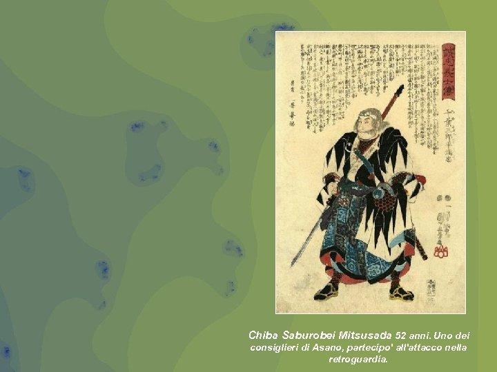 Chiba Saburobei Mitsusada 52 anni. Uno dei consiglieri di Asano, partecipo' all'attacco nella retroguardia.