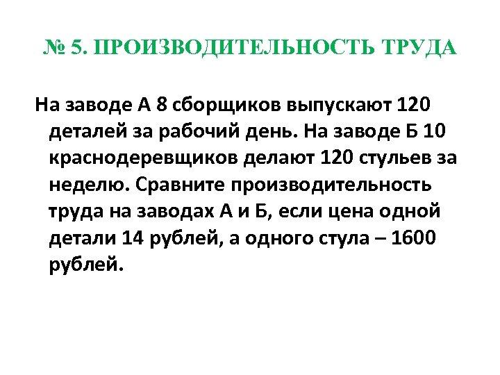 № 5. ПРОИЗВОДИТЕЛЬНОСТЬ ТРУДА На заводе А 8 сборщиков выпускают 120 деталей за рабочий