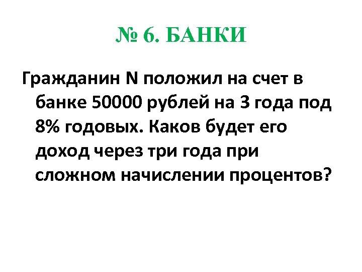 № 6. БАНКИ Гражданин N положил на счет в банке 50000 рублей на 3