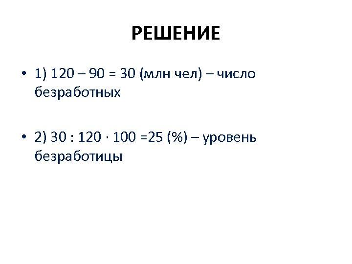 РЕШЕНИЕ • 1) 120 – 90 = 30 (млн чел) – число безработных •