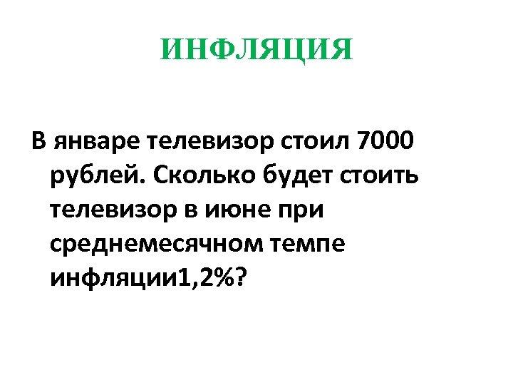 ИНФЛЯЦИЯ В январе телевизор стоил 7000 рублей. Сколько будет стоить телевизор в июне при