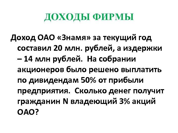 ДОХОДЫ ФИРМЫ Доход ОАО «Знамя» за текущий год составил 20 млн. рублей, а издержки