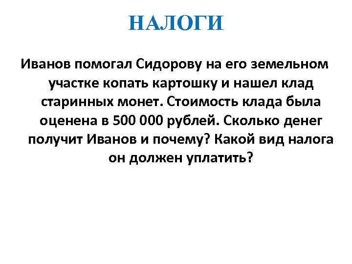 НАЛОГИ Иванов помогал Сидорову на его земельном участке копать картошку и нашел клад старинных
