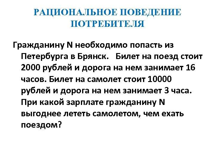 РАЦИОНАЛЬНОЕ ПОВЕДЕНИЕ ПОТРЕБИТЕЛЯ Гражданину N необходимо попасть из Петербурга в Брянск. Билет на поезд