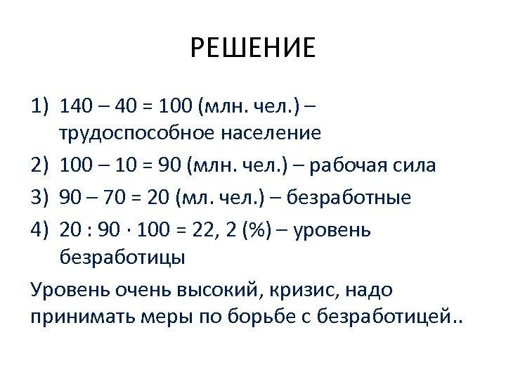 РЕШЕНИЕ 1) 140 – 40 = 100 (млн. чел. ) – трудоспособное население 2)