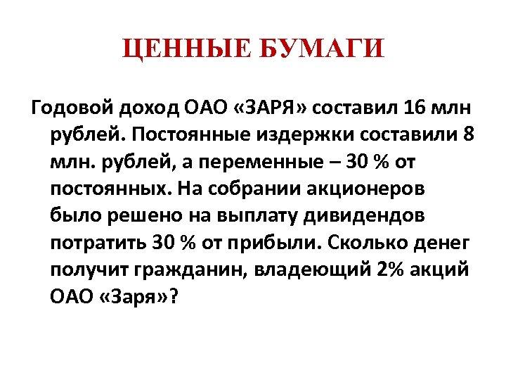 ЦЕННЫЕ БУМАГИ Годовой доход ОАО «ЗАРЯ» составил 16 млн рублей. Постоянные издержки составили 8